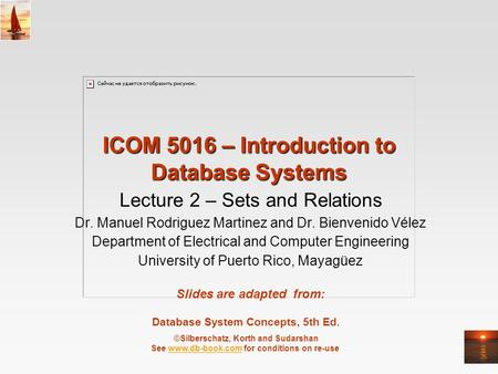 Database System Concepts, 5th Ed. ©Silberschatz, Korth and Sudarshan See www.db-book.com for conditions on re-usewww.db-book.com ICOM 5016 – Introduction.