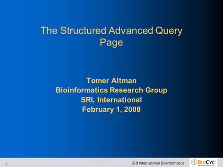 SRI International Bioinformatics 1 The Structured Advanced Query Page Tomer Altman Bioinformatics Research Group SRI, International February 1, 2008.