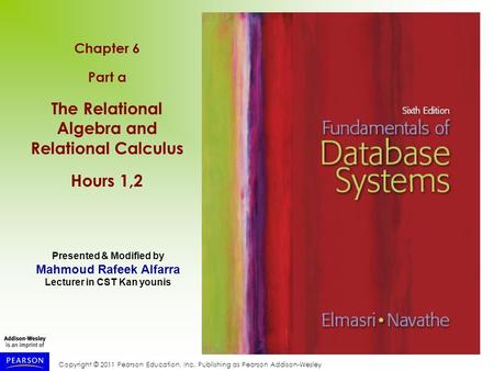 Copyright © 2011 Pearson Education, Inc. Publishing as Pearson Addison-Wesley Chapter 6 Part a The Relational Algebra and Relational Calculus Hours 1,2.