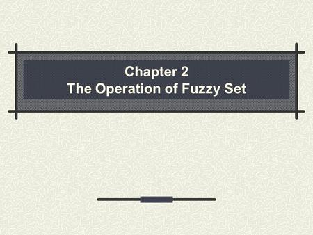 Chapter 2 The Operation of Fuzzy Set. 2.1 Standard operations of fuzzy set Complement set Union A  B Intersection A  B difference between characteristics.