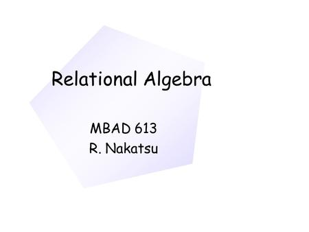 Relational Algebra MBAD 613 R. Nakatsu. Relational Data Manipulation Language Query-by-Example; Query-by-Form Transform-Oriented Languages Relational.