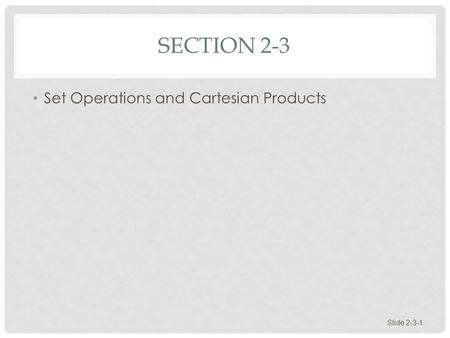 SECTION 2-3 Set Operations and Cartesian Products Slide 2-3-1.
