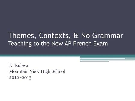 Themes, Contexts, & No Grammar Teaching to the New AP French Exam N. Koleva Mountain View High School 2012 -2013.
