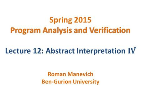 Program Analysis and Verification Spring 2015 Program Analysis and Verification Lecture 12: Abstract Interpretation IV Roman Manevich Ben-Gurion University.