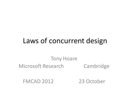 Laws of concurrent design Tony Hoare Microsoft ResearchCambridge FMCAD 2012 23 October.