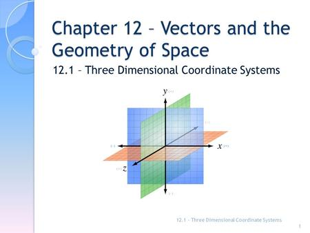 Chapter 12 – Vectors and the Geometry of Space 12.1 – Three Dimensional Coordinate Systems 1.