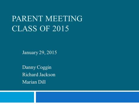 PARENT MEETING CLASS OF 2015 January 29, 2015 Danny Coggin Richard Jackson Marian Dill.