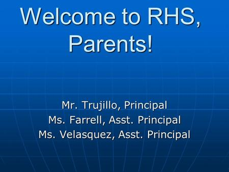 Welcome to RHS, Parents! Mr. Trujillo, Principal Ms. Farrell, Asst. Principal Ms. Velasquez, Asst. Principal.