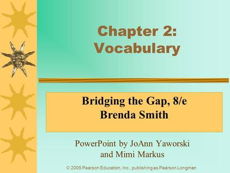 © 2005 Pearson Education, Inc., publishing as Pearson Longman Chapter 2: Vocabulary PowerPoint by JoAnn Yaworski and Mimi Markus Bridging the Gap, 8/e.