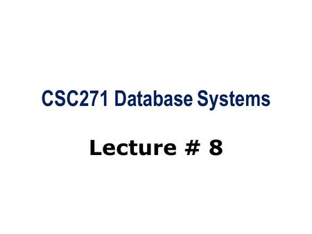 CSC271 Database Systems Lecture # 8. Summary: Previous Lecture  Relation algebra and operations  Selection (Restriction), projection  Union, set difference,