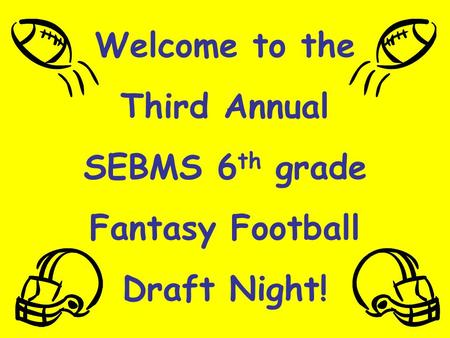 Welcome to the Third Annual SEBMS 6 th grade Fantasy Football Draft Night!