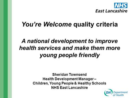 You're Welcome quality criteria A national development to improve health services and make them more young people friendly Sheridan Townsend Health Development.
