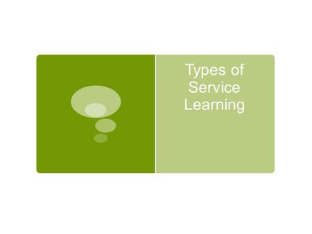 Types of Service Learning. Direct  Definition  Personal contact with people in need.  Working with or teaching others  Examples  Tutor at risk kids;