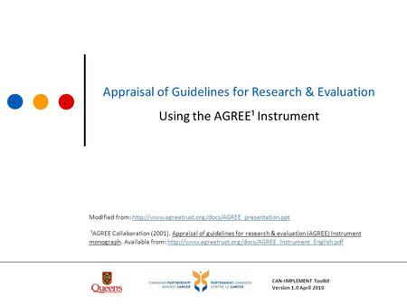 Appraisal of Guidelines for Research & Evaluation Using the AGREE¹ Instrument CAN-IMPLEMENT Toolkit Version 1.0 April 2010 Modified from: