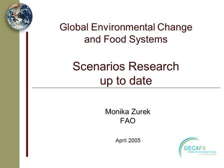 Global Environmental Change and Food Systems Scenarios Research up to date Monika Zurek FAO April 2005.