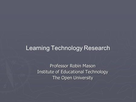 Learning Technology Research Professor Robin Mason Institute of Educational Technology The Open University.