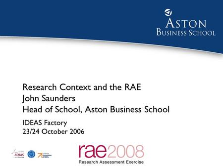 1 Research Context and the RAE John Saunders Head of School, Aston Business School IDEAS Factory 23/24 October 2006.