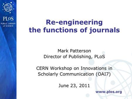 Www.plos.org Re-engineering the functions of journals Mark Patterson Director of Publishing, PLoS CERN Workshop on Innovations in Scholarly Communication.
