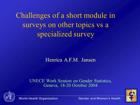World Health Organization Gender and Women's Health Challenges of a short module in surveys on other topics vs a specialized survey Henrica A.F.M. Jansen.