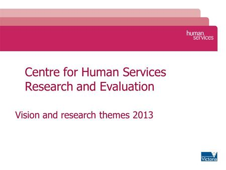 Centre for Human Services Research and Evaluation Vision and research themes 2013.