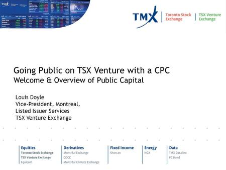 Louis Doyle Vice-President, Montreal, Listed Issuer Services TSX Venture Exchange Going Public on TSX Venture with a CPC Welcome & Overview of Public Capital.