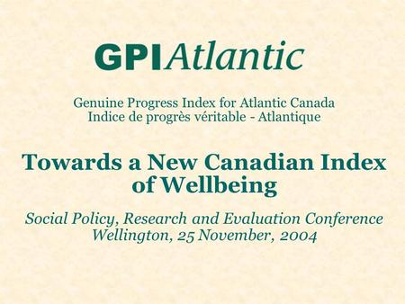 Genuine Progress Index for Atlantic Canada Indice de progrès véritable - Atlantique Towards a New Canadian Index of Wellbeing Social Policy, Research and.