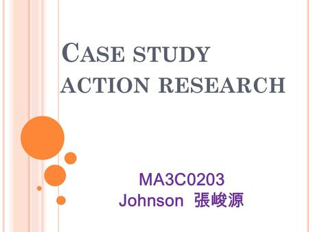 C ASE STUDY ACTION RESEARCH MA3C0203 Johnson 張峻源.