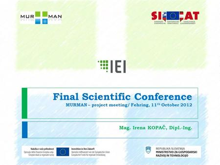Final Scientific Conference MURMAN – project meeting/ Fehring, 11 th October 2012 Mag. Irena KOPAČ, Dipl.-Ing.