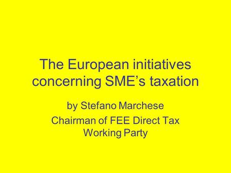 The European initiatives concerning SME's taxation by Stefano Marchese Chairman of FEE Direct Tax Working Party.