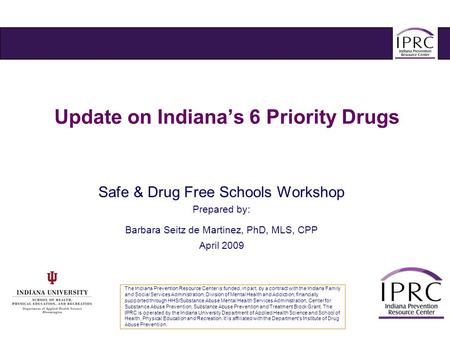 Update on Indiana's 6 Priority Drugs Safe & Drug Free Schools Workshop Prepared by: Barbara Seitz de Martinez, PhD, MLS, CPP April 2009 The Indiana Prevention.