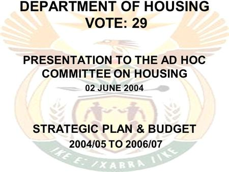 DEPARTMENT OF HOUSING VOTE: 29 PRESENTATION TO THE AD HOC COMMITTEE ON HOUSING 02 JUNE 2004 STRATEGIC PLAN & BUDGET 2004/05 TO 2006/07.