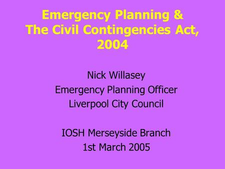Emergency Planning & The Civil Contingencies Act, 2004 Nick Willasey Emergency Planning Officer Liverpool City Council IOSH Merseyside Branch 1st March.