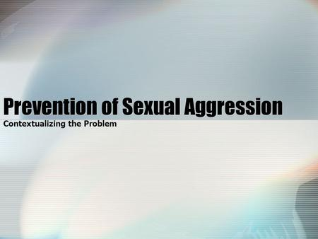 Prevention of Sexual Aggression Contextualizing the Problem.