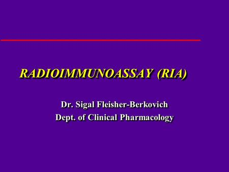 RADIOIMMUNOASSAY (RIA) Dr. Sigal Fleisher-Berkovich Dept. of Clinical Pharmacology Dr. Sigal Fleisher-Berkovich Dept. of Clinical Pharmacology.