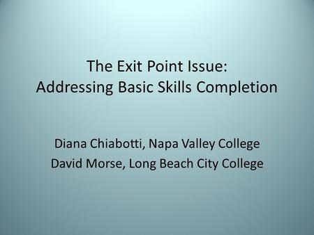 The Exit Point Issue: Addressing Basic Skills Completion Diana Chiabotti, Napa Valley College David Morse, Long Beach City College.