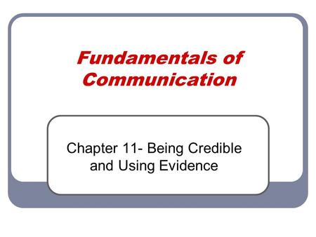 Fundamentals of Communication Chapter 11- Being Credible and Using Evidence.