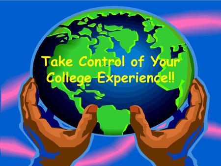 Take Control of Your College Experience!!. Where are you today? Do you have a major? Do you have a check sheet? Do you have a plan? –Have you fulfilled.