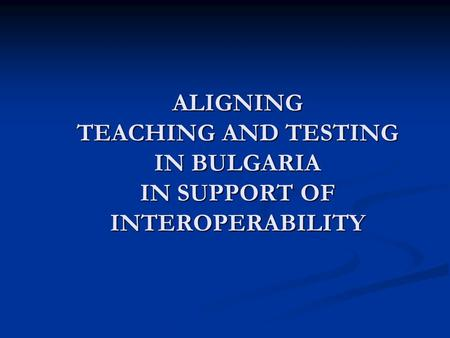 ALIGNING TEACHING AND TESTING IN BULGARIA IN SUPPORT OF INTEROPERABILITY.