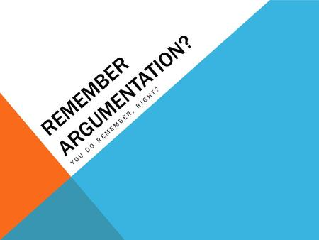 REMEMBER ARGUMENTATION? YOU DO REMEMBER, RIGHT?. ARGUMENT STRUCTURE Claim (a.k.a. thesis) Reasons / Grounds (a.k.a. supporting claims or sub- claims)