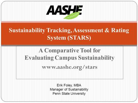 A Comparative Tool for Evaluating Campus Sustainability www.aashe.org/stars Sustainability Tracking, Assessment & Rating System (STARS) Erik Foley, MBA.