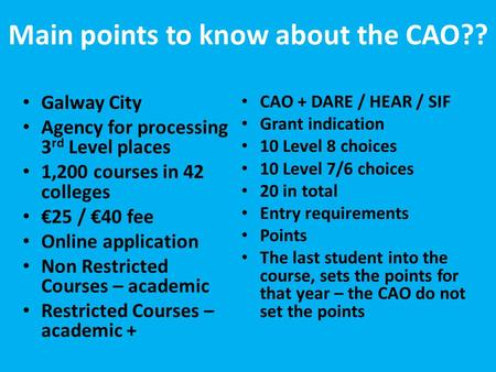 Main points to know about the CAO?? Galway City Agency for processing 3 rd Level places 1,200 courses in 42 colleges €25 / €40 fee Online application Non.