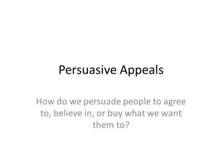 Persuasive Appeals How do we persuade people to agree to, believe in, or buy what we want them to?