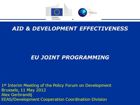 1 AID & DEVELOPMENT EFFECTIVENESS EU JOINT PROGRAMMING 1 st Interim Meeting of the Policy Forum on Development Brussels, 11 May 2012 Alex Gerbrandij EEAS/Development.