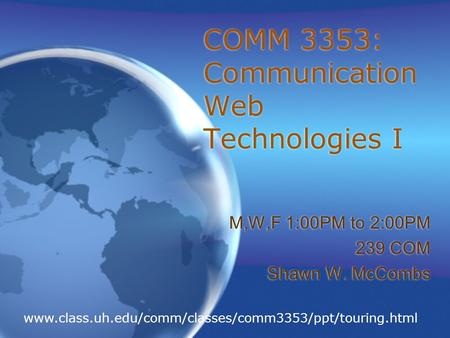 COMM 3353: Communication Web Technologies I M,W,F 1:00PM to 2:00PM 239 COM Shawn W. McCombs M,W,F 1:00PM to 2:00PM 239 COM Shawn W. McCombs www.class.uh.edu/comm/classes/comm3353/ppt/touring.html.