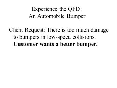 Experience the QFD : An Automobile Bumper Client Request: There is too much damage to bumpers in low-speed collisions. Customer wants a better bumper.