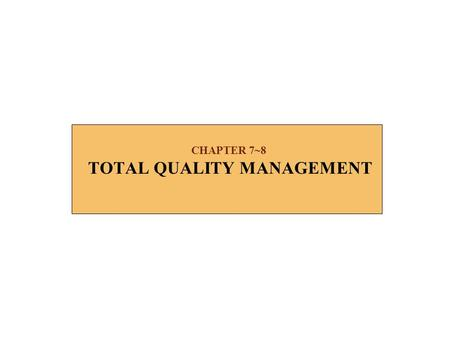 CHAPTER 7~8 TOTAL QUALITY MANAGEMENT. 2 TOTAL QUALITY MANAGEMENT n TQM is a program to focus all organizational activities on enhancing quality for customers.
