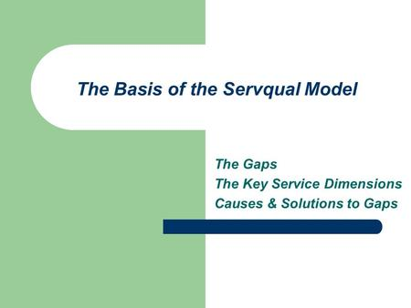 The Basis of the Servqual Model The Gaps The Key Service Dimensions Causes & Solutions to Gaps.