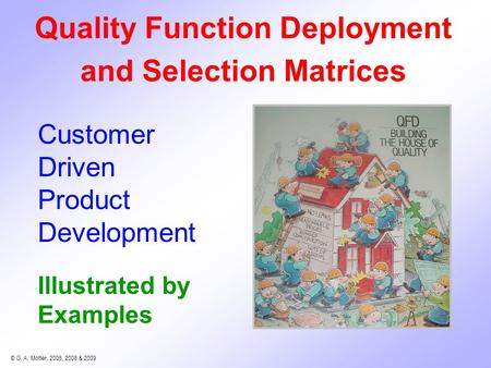 © G. A. Motter, 2006, 2008 & 2009 Illustrated by Examples Quality Function Deployment and Selection Matrices Customer Driven Product Development.