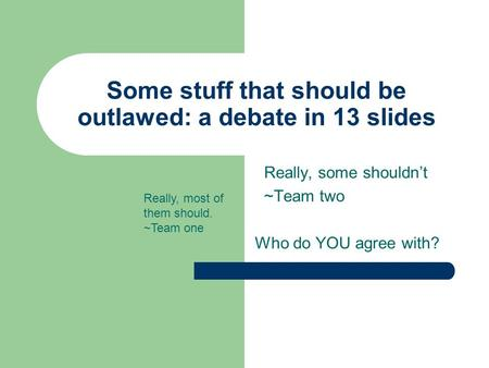 Some stuff that should be outlawed: a debate in 13 slides Really, some shouldn't ~Team two Who do YOU agree with? Really, most of them should. ~Team one.