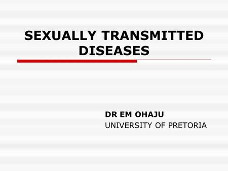 SEXUALLY TRANSMITTED DISEASES DR EM OHAJU UNIVERSITY OF PRETORIA.